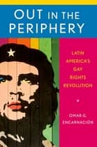 Out in the Periphery - Latin America's Gay Rights Revolution ebook by Omar G. Encarnación