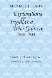 Explorations into Highland New Guinea, 1930-1935 ebook by Michael J. Leahy,Douglas E. Jones,Jane C. Goodale