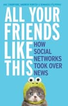 All Your Friends Like This: How Social Networks Took Over News ebook by Hal Crawford, Domagoj Filipovic, Andrew Hunter