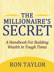 The Millionaire's Secret: A Handbook For Building Wealth In Tough Times ebook by Taylor, Ron