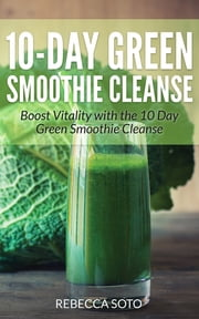 10-Day Green Smoothie Cleanse - Boost Vitality with the 10 day Green Smoothie Cleanse ebook by Kobo.Web.Store.Products.Fields.ContributorFieldViewModel