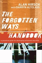 Forgotten Ways Handbook, The: A Practical Guide for Developing Missional Churches - A Practical Guide for Developing Missional Churches ebook by Alan Hirsch,Darryn Altclass