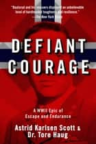 Defiant Courage - A WWII Epic of Escape and Endurance ebook by Astrid Karlsen Scott, Tore Haug, Harald Zwart