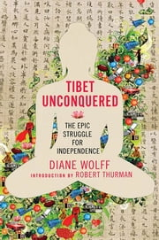 Tibet Unconquered - An Epic Struggle for Freedom ebook by Diane Wolff,Robert Thurman