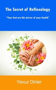 The Secret of Reflexology : ReflexologyYour feet are the mirror of your health ebook by Yavuz Dinler
