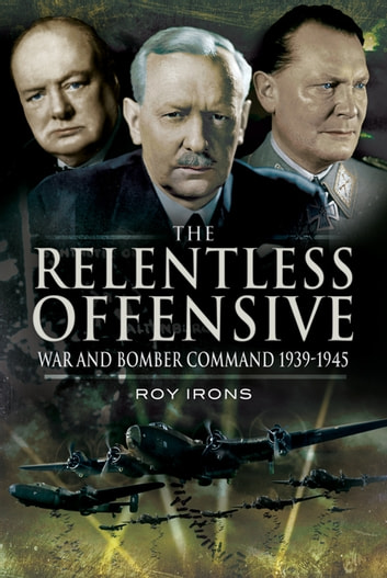 Relentless Offensive - War and Bomber Command 1939 - 1945 ebook by Roy   Irons