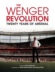 The Wenger Revolution - Twenty Years of Arsenal ebook by Amy Lawrence,Stuart MacFarlane