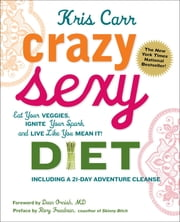 Crazy Sexy Diet - Eat Your Veggies, Ignite Your Spark, And Live Like You Mean It! ebook by Kris Carr,Dean Ornish,Rory Freedman,Sheila Buff
