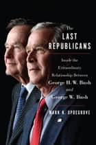 The Last Republicans - Inside the Extraordinary Relationship Between George H.W. Bush and George W. Bush ebook by Mark K. Updegrove