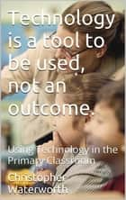 Technology is a tool to be used, not an outcome ebook by Christopher Waterworth