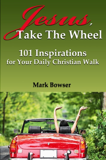 Jesus Take the Wheel - 101 Inspirations for Your Daily Christian Walk ebook by Mark Bowser