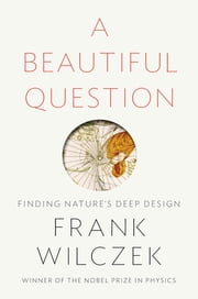 A Beautiful Question - Finding Nature's Deep Design ebook by Frank Wilczek