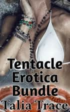 Tentacle Erotica Bundle ebook by Talia Trace