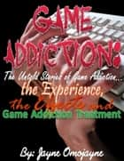 Game Addiction: The Untold Stories of Game Addiction… the Experience, the Effects and Game Addiction Treatment ebook by Jayne Omojayne