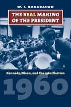 The Real Making of the President - Kennedy, Nixon, and the 1960 Election ebook by W. J. Rorabaugh