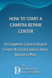 How To Start A Camera Repair Center: A Complete Camera Repair Center & Used Camera Store Business Plan ebook by In Demand Business Plans