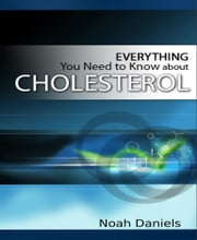 Everything You Need to Know About Cholesterol ebook by Noah Daniels