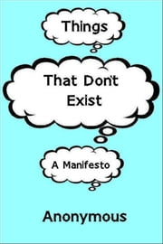Things That Don't Exist: a Manifesto ebook by Anonymous