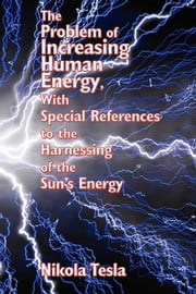 The Problem of Increasing Human Energy, With Special References to the Harnessing of ebook by Nikola Tesla