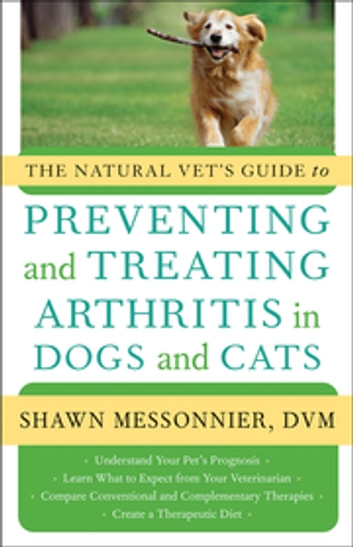 The Natural Vet's Guide to Preventing and Treating Arthritis in Dogs and Cats ebook by Shawn Messonnier, DVM