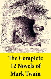 The Complete 12 Novels of Mark Twain - A Tale of Today + The Adventures of Tom Sawyer + The Prince and the Pauper + Adventures of Huckleberry Finn + A Connecticut Yankee in King Arthur's Court + The American Claimant + Tom Sawyer Abroad + Pudd'nhead Wilson + Tom Sawyer, ... ebook by Mark Twain