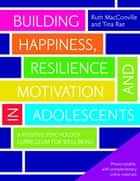 Building Happiness, Resilience and Motivation in Adolescents - A Positive Psychology Curriculum for Well-Being ebook by Ruth MacConville, Tina Rae