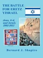 The Battle for Eretz Yisrael ebook by Bernard J. Shapiro