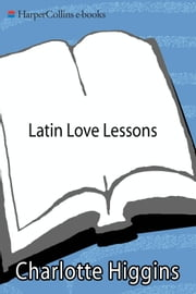 Latin Love Lessons - Put a Little Ovid in Your Life ebook by Charlotte Higgins