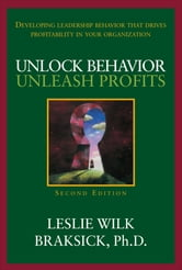 Unlock Behavior, Unleash Profits: Developing Leadership Behavior That Drives Profitability in Your Organization ebook by Leslie Wilk Braksick
