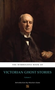 The Wimbourne Book of Victorian Ghost Stories - Volume 9 ebook by Alastair Gunn, William Mudford, John Yonge Akerman,...