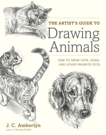 The Artist's Guide to Drawing Animals - How to Draw Cats, Dogs, and Other Favorite Pets ebook by J.C. Amberlyn