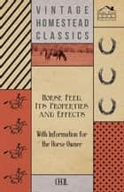 Horse Feed, Its Properties and Effects - With Information for the Horse Owner ebook by Cecil