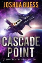 Cascade Point - The Ghost Fleet, #1 ebook by Joshua Guess