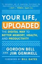 Your Life, Uploaded: The Digital Way to Better Memory, Health, and Productivity - The Digital Way to Better Memory, Health, and Productivity ebook by Gordon Bell, Jim Gemmell