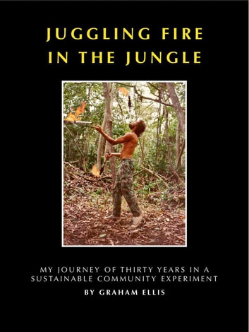Juggling Fire in The Jungle - My Journey of Thirty Years in a Sustainable Community Experiment ebook by Graham Ellis