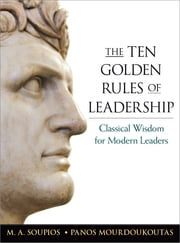 The Ten Golden Rules of Leadership - Classical Wisdom for Modern Leaders ebook by M.A. Soupios,Panos Mourdoukoutas