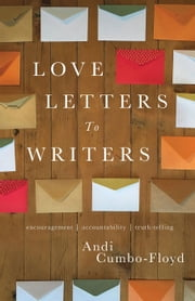 Love Letters to Writers: Encouragement, Accountability, and Truth-Telling ebook by Andi Cumbo-Floyd