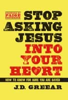 Stop Asking Jesus Into Your Heart - How to Know for Sure You Are Saved ebook by J.D. Greear