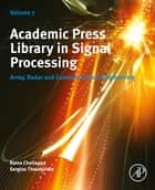 Academic Press Library in Signal Processing, Volume 7 - Array, Radar and Communications Engineering ebook by Rama Chellappa, Sergios Theodoridis