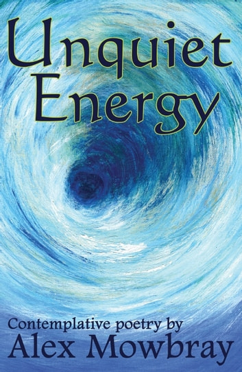 Unquiet Energy - Contemplative poetry ebook by Alex Mowbray