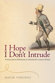 I Hope I Don't Intrude - Privacy and its Dilemmas in Nineteenth-Century Britain ebook by David Vincent