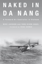 Naked in Da Nang: A Forward Air Controller in Vietnam - A Forward Air Controller in Vietnam ebook by Mike Jackson,Tara Dixon-Engel,Frank Borman