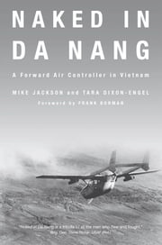 Naked in Da Nang: A Forward Air Controller in Vietnam - A Forward Air Controller in Vietnam ebook by Mike Jackson, Tara Dixon-Engel, Frank Borman