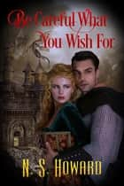Be Careful What You Wish For ebook by NS Howard