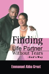 Finding Your Life Partner Without Tears - God's Way ebook by Emmanuel Abba Great