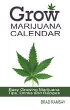 Grow Marijuana Calendar: Easy Growing Marijuana Tips, Drinks & Recipes ebook by Brad Ramsay