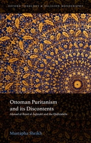 Ottoman Puritanism and its Discontents - Ahmad al-Rumi al-Aqhisari and the Qadizadelis ebook by Mustapha Sheikh