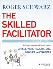 The Skilled Facilitator - A Comprehensive Resource for Consultants, Facilitators, Coaches, and Trainers ebook by Roger M. Schwarz