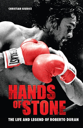Hands of Stone - The Life and Legend of Roberto Duran ebook by Christian Giudice