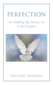 Perfection - Fulfilling My Destiny in the Kingdom ebook by Michael Simmons